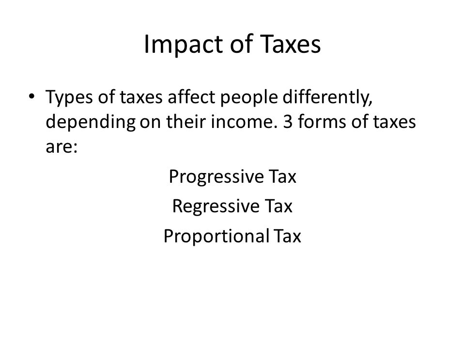 Impact of Taxes Types of taxes affect people differently, depending on their income.