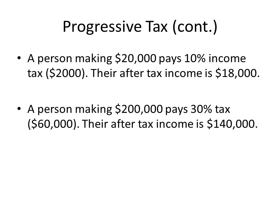 Progressive Tax (cont.) A person making $20,000 pays 10% income tax ($2000).