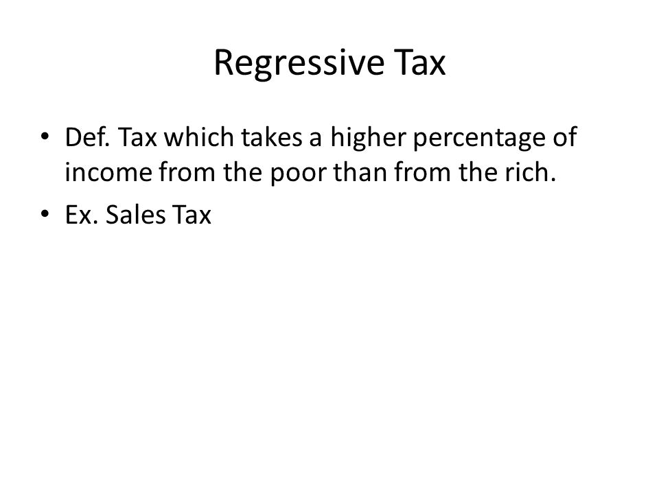 Regressive Tax Def. Tax which takes a higher percentage of income from the poor than from the rich.