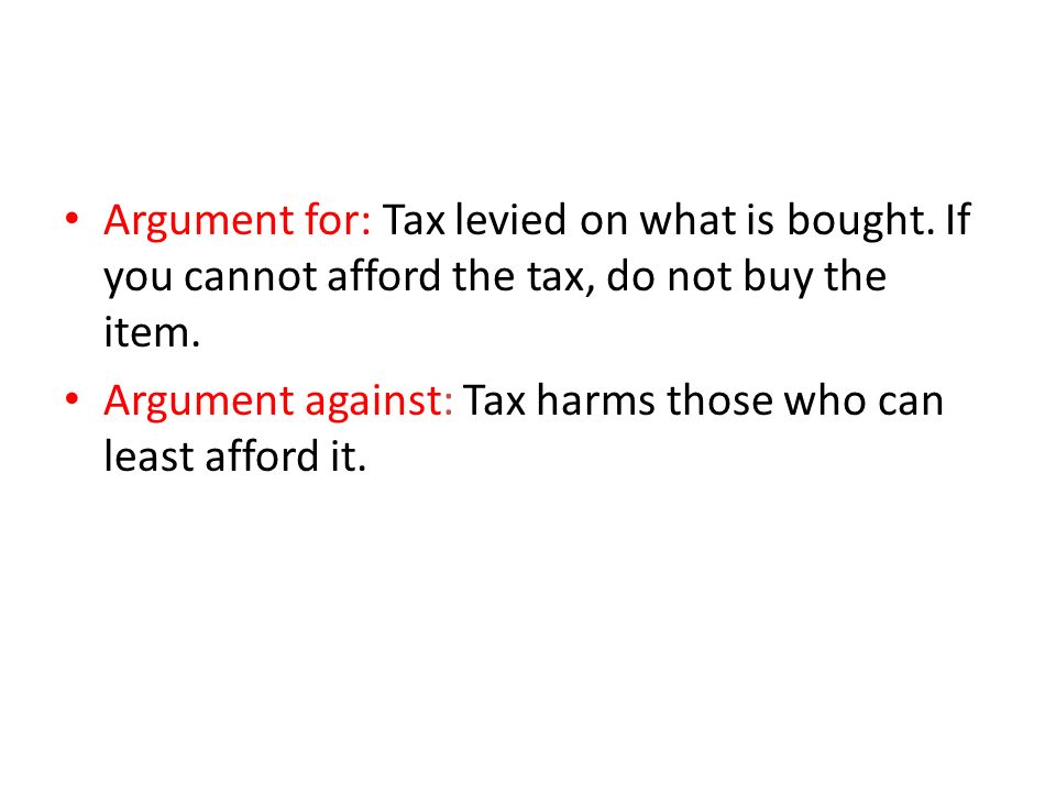 Argument for: Tax levied on what is bought. If you cannot afford the tax, do not buy the item.