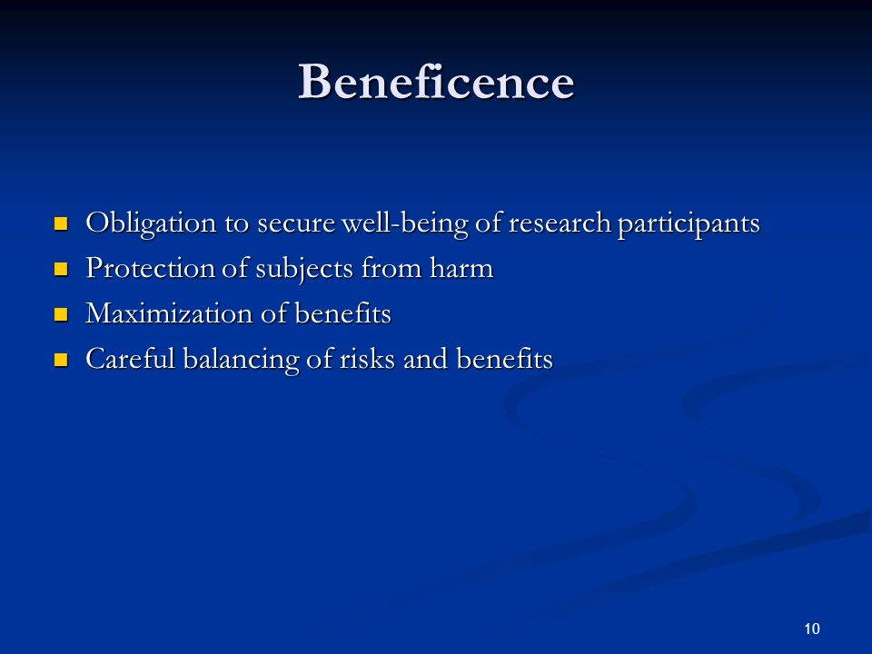 10 Beneficence Obligation to secure well-being of research participants Obligation to secure well-being of research participants Protection of subjects from harm Protection of subjects from harm Maximization of benefits Maximization of benefits Careful balancing of risks and benefits Careful balancing of risks and benefits