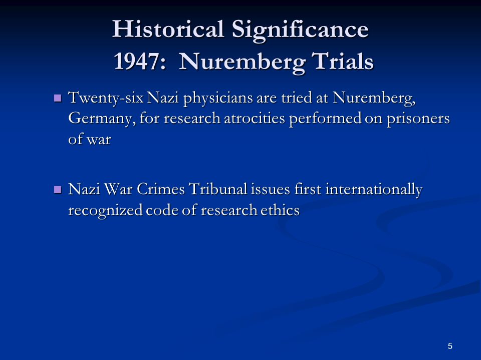 5 Historical Significance 1947: Nuremberg Trials Twenty-six Nazi physicians are tried at Nuremberg, Germany, for research atrocities performed on prisoners of war Twenty-six Nazi physicians are tried at Nuremberg, Germany, for research atrocities performed on prisoners of war Nazi War Crimes Tribunal issues first internationally recognized code of research ethics Nazi War Crimes Tribunal issues first internationally recognized code of research ethics