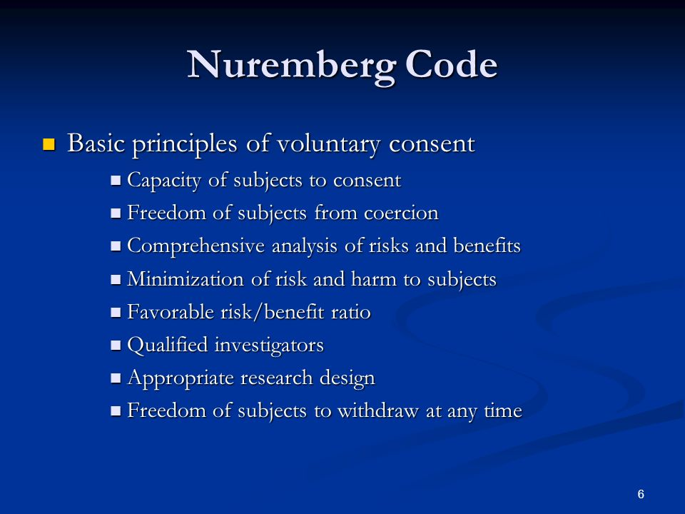 6 Nuremberg Code Basic principles of voluntary consent Basic principles of voluntary consent Capacity of subjects to consent Capacity of subjects to consent Freedom of subjects from coercion Freedom of subjects from coercion Comprehensive analysis of risks and benefits Comprehensive analysis of risks and benefits Minimization of risk and harm to subjects Minimization of risk and harm to subjects Favorable risk/benefit ratio Favorable risk/benefit ratio Qualified investigators Qualified investigators Appropriate research design Appropriate research design Freedom of subjects to withdraw at any time Freedom of subjects to withdraw at any time