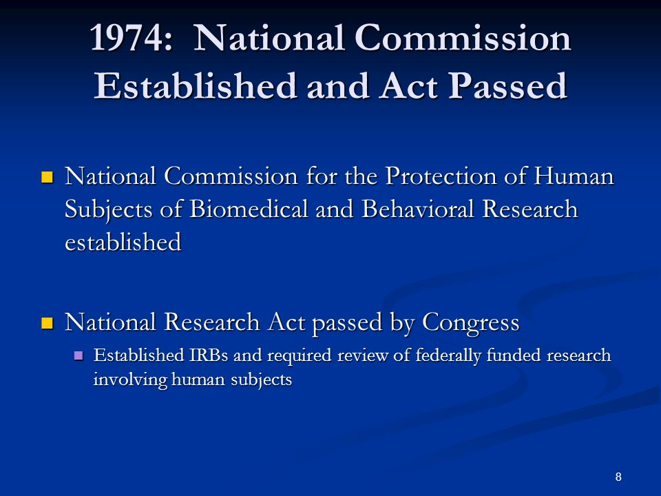 8 1974: National Commission Established and Act Passed National Commission for the Protection of Human Subjects of Biomedical and Behavioral Research established National Commission for the Protection of Human Subjects of Biomedical and Behavioral Research established National Research Act passed by Congress National Research Act passed by Congress Established IRBs and required review of federally funded research involving human subjects Established IRBs and required review of federally funded research involving human subjects