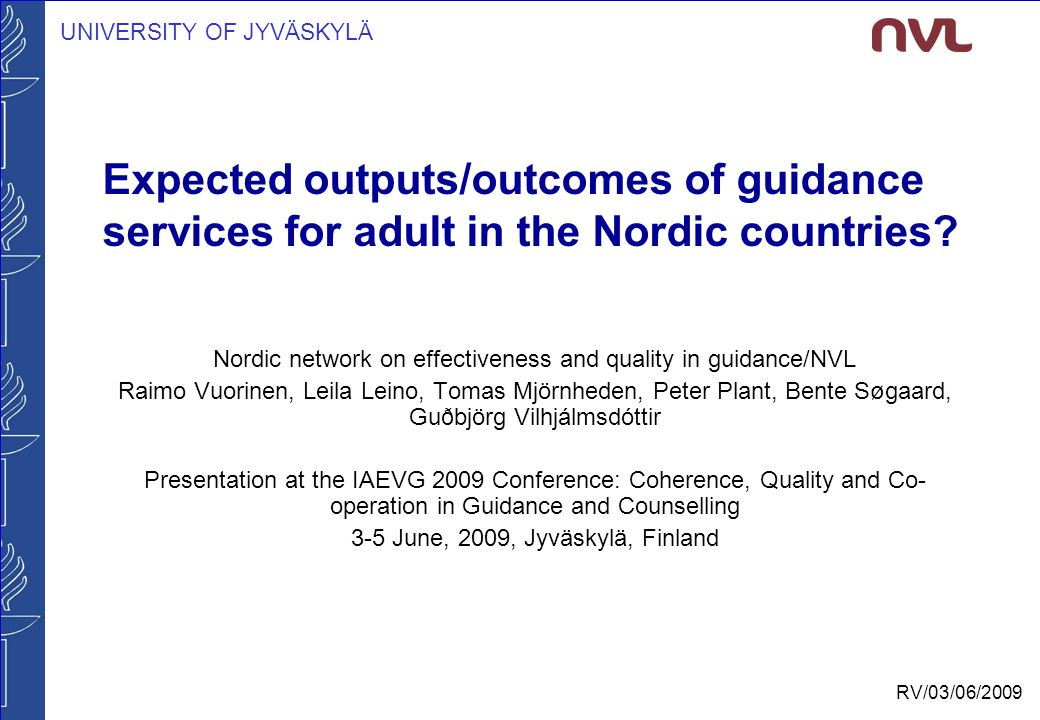 UNIVERSITY OF JYVÄSKYLÄ RV/03/06/2009 Expected outputs/outcomes of guidance services for adult in the Nordic countries.