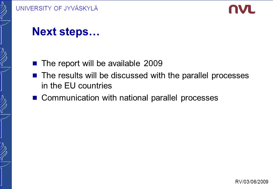 UNIVERSITY OF JYVÄSKYLÄ RV/03/06/2009 Next steps…  The report will be available 2009  The results will be discussed with the parallel processes in the EU countries  Communication with national parallel processes
