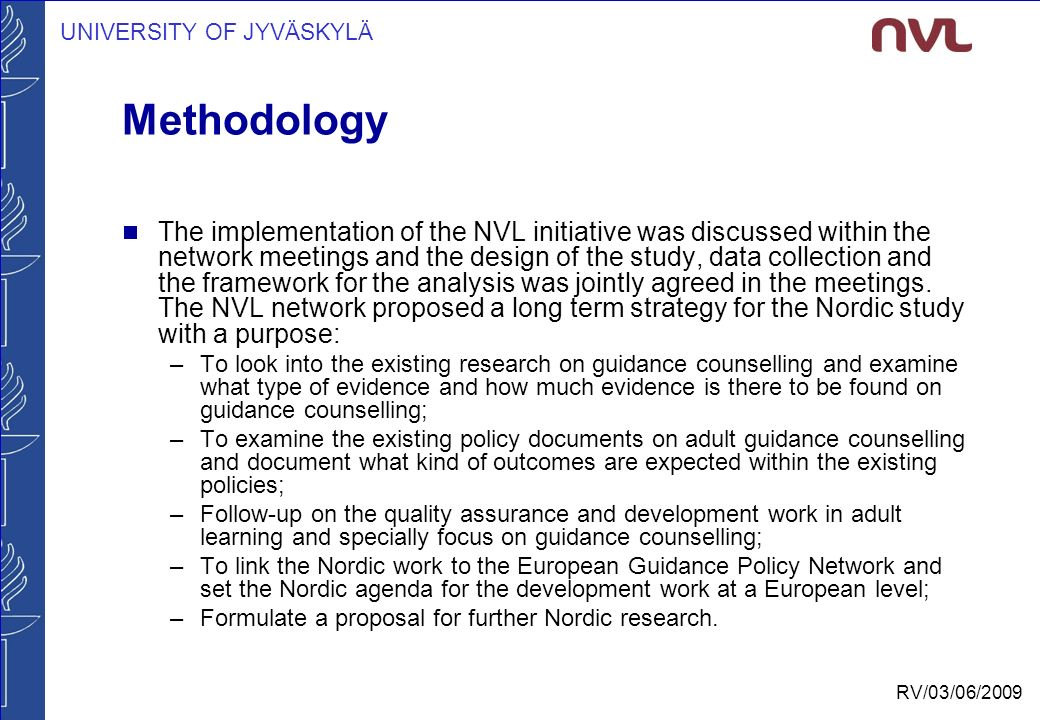 UNIVERSITY OF JYVÄSKYLÄ RV/03/06/2009 Methodology  The implementation of the NVL initiative was discussed within the network meetings and the design of the study, data collection and the framework for the analysis was jointly agreed in the meetings.