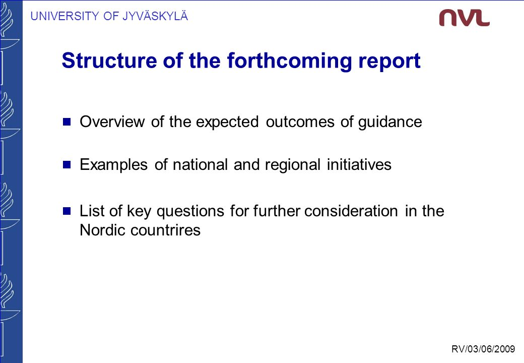 UNIVERSITY OF JYVÄSKYLÄ RV/03/06/2009 Structure of the forthcoming report  Overview of the expected outcomes of guidance  Examples of national and regional initiatives  List of key questions for further consideration in the Nordic countrires