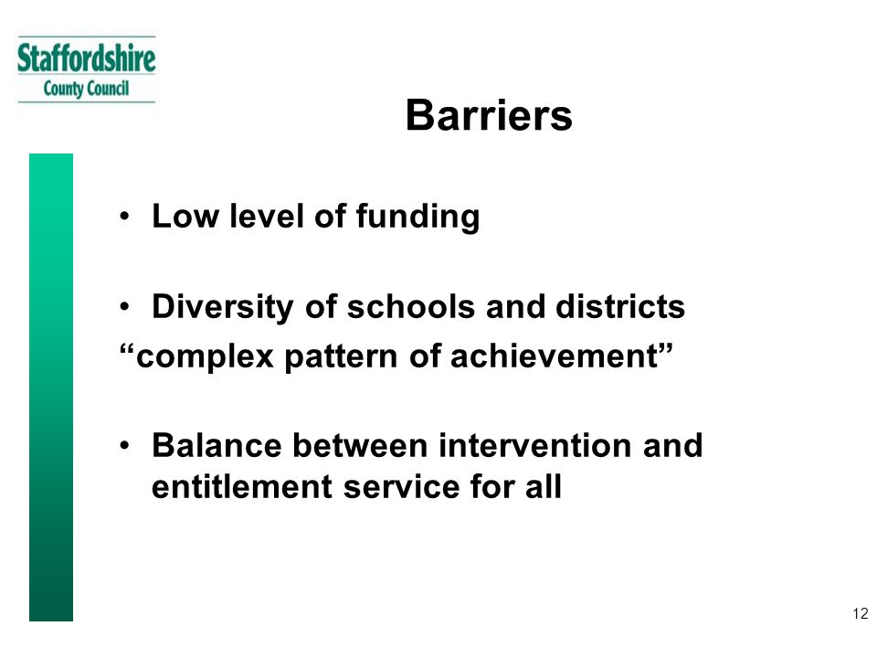 12 Barriers Low level of funding Diversity of schools and districts complex pattern of achievement Balance between intervention and entitlement service for all