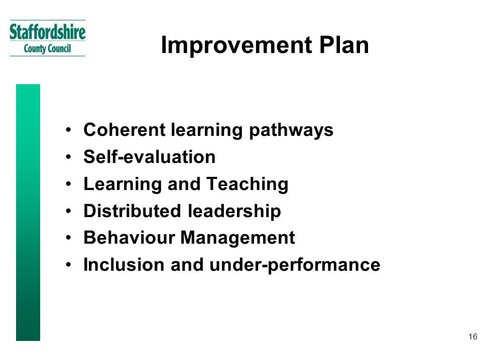 16 Improvement Plan Coherent learning pathways Self-evaluation Learning and Teaching Distributed leadership Behaviour Management Inclusion and under-performance