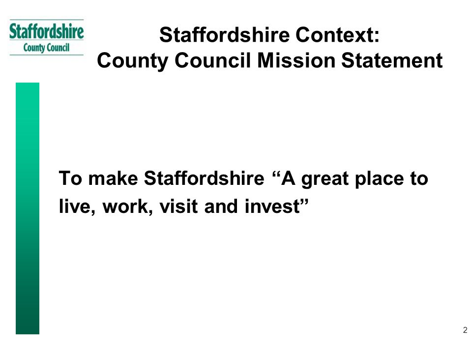 2 Staffordshire Context: County Council Mission Statement To make Staffordshire A great place to live, work, visit and invest