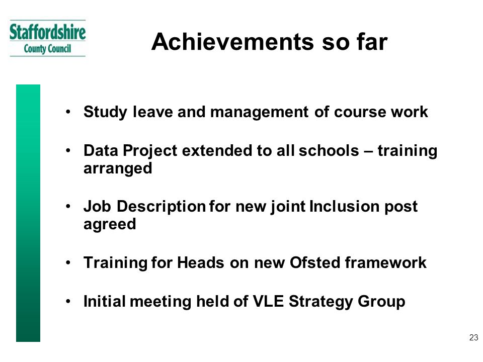 23 Achievements so far Study leave and management of course work Data Project extended to all schools – training arranged Job Description for new joint Inclusion post agreed Training for Heads on new Ofsted framework Initial meeting held of VLE Strategy Group