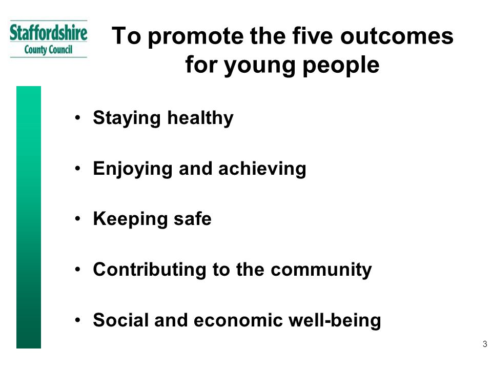 3 To promote the five outcomes for young people Staying healthy Enjoying and achieving Keeping safe Contributing to the community Social and economic well-being
