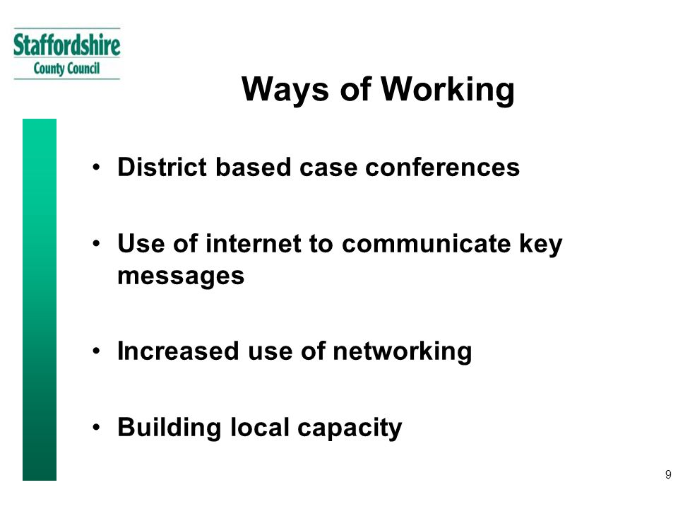9 Ways of Working District based case conferences Use of internet to communicate key messages Increased use of networking Building local capacity