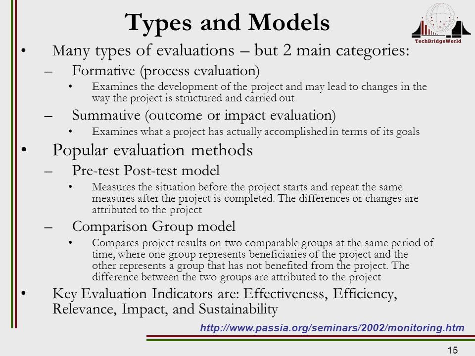 15 Types and Models M any types of evaluations – but 2 main categories: –Formative (process evaluation) Examines the development of the project and may lead to changes in the way the project is structured and carried out –Summative (outcome or impact evaluation) Examines what a project has actually accomplished in terms of its goals Popular evaluation methods –Pre-test Post-test model Measures the situation before the project starts and repeat the same measures after the project is completed.