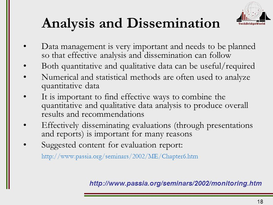 18 Analysis and Dissemination Data management is very important and needs to be planned so that effective analysis and dissemination can follow Both quantitative and qualitative data can be useful/required Numerical and statistical methods are often used to analyze quantitative data It is important to find effective ways to combine the quantitative and qualitative data analysis to produce overall results and recommendations Effectively disseminating evaluations (through presentations and reports) is important for many reasons Suggested content for evaluation report: