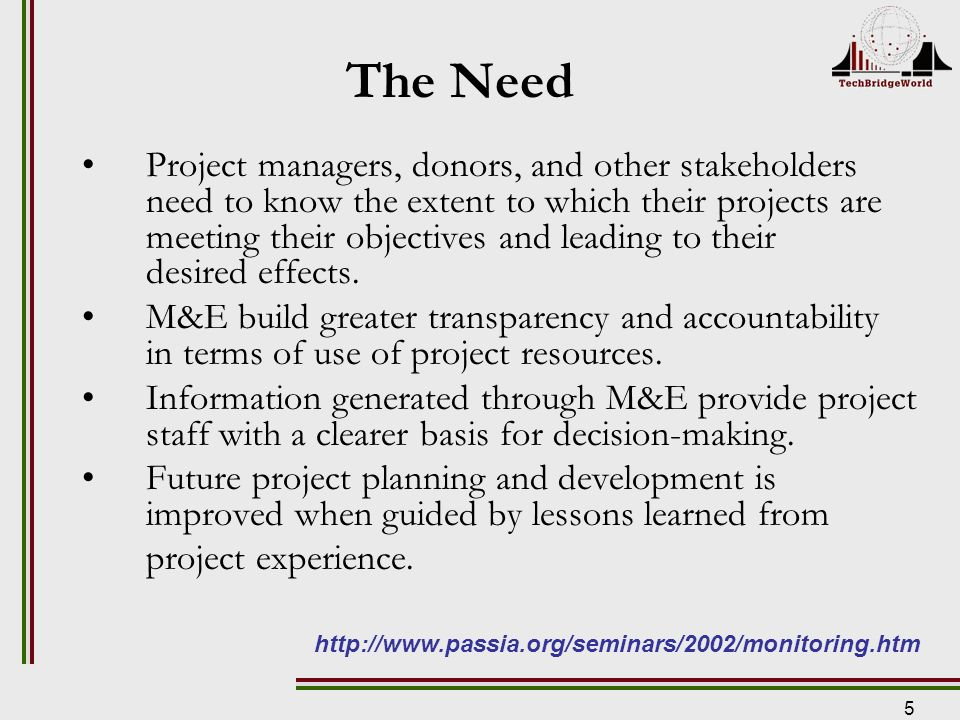 5 The Need Project managers, donors, and other stakeholders need to know the extent to which their projects are meeting their objectives and leading to their desired effects.