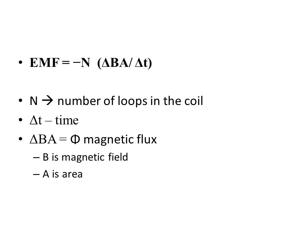 EMF = −N (ΔBA/ Δt) N  number of loops in the coil Δt – time ΔBA = Φ magnetic flux – B is magnetic field – A is area