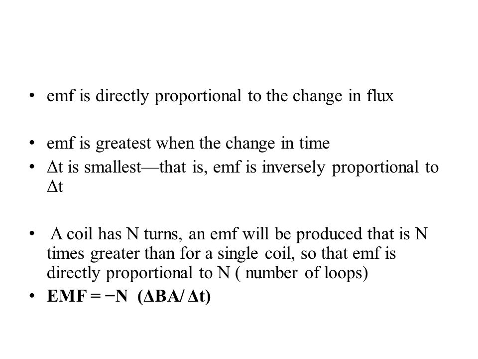 emf is directly proportional to the change in flux emf is greatest when the change in time Δt is smallest—that is, emf is inversely proportional to Δt A coil has N turns, an emf will be produced that is N times greater than for a single coil, so that emf is directly proportional to N ( number of loops) EMF = −N (ΔBA/ Δt)