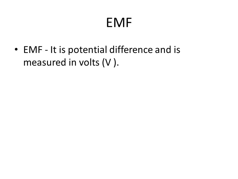 EMF EMF - It is potential difference and is measured in volts (V ).