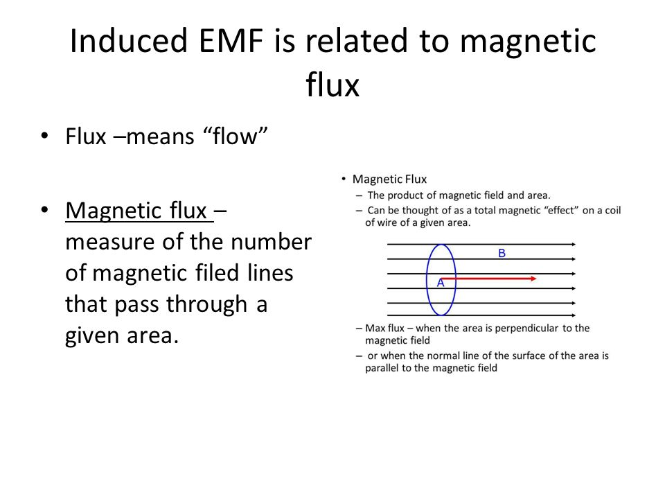 Induced EMF is related to magnetic flux Flux –means flow Magnetic flux – measure of the number of magnetic filed lines that pass through a given area.