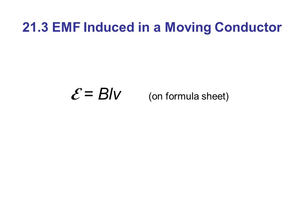 21.3 EMF Induced in a Moving Conductor E = Blv (on formula sheet)