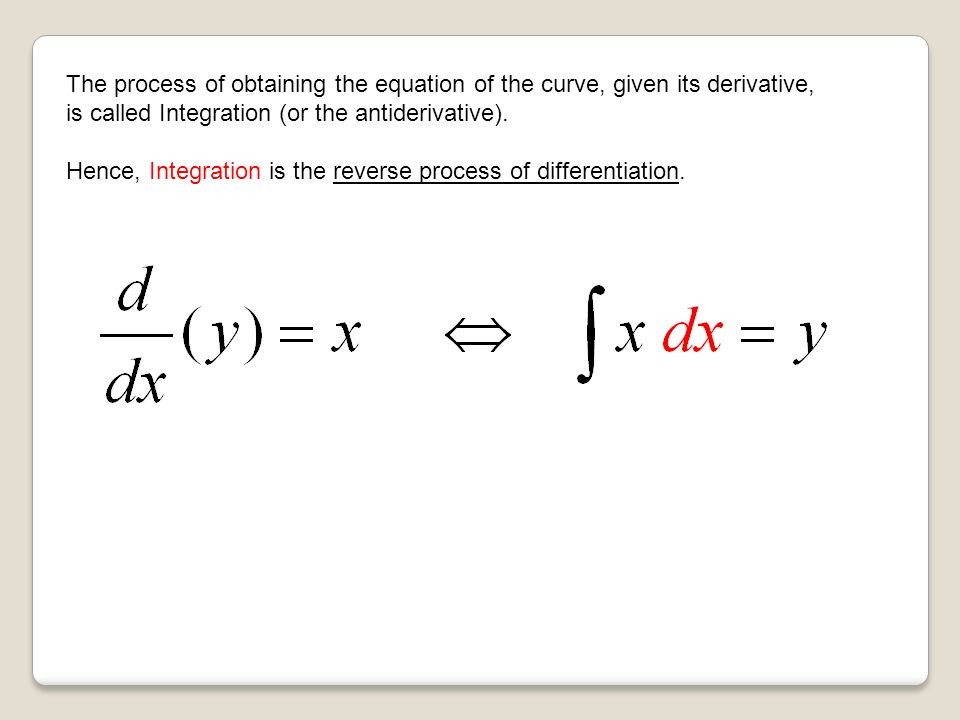 The process of obtaining the equation of the curve, given its derivative, is called Integration (or the antiderivative).