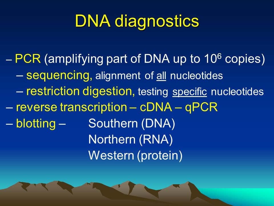 DNA diagnostics – PCR (amplifying part of DNA up to 10 6 copies) – sequencing, alignment of all nucleotides – restriction digestion, testing specific nucleotides – reverse transcription – cDNA – qPCR – blotting – Southern (DNA) Northern (RNA) Western (protein)