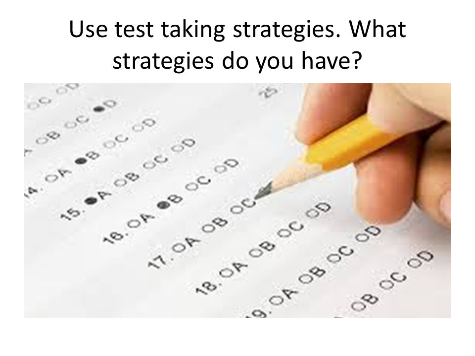 Use test taking strategies. What strategies do you have
