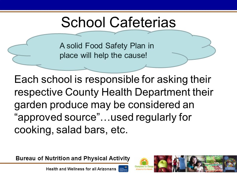 Bureau of Nutrition and Physical Activity Health and Wellness for all Arizonans School Cafeterias Each school is responsible for asking their respective County Health Department their garden produce may be considered an approved source …used regularly for cooking, salad bars, etc.