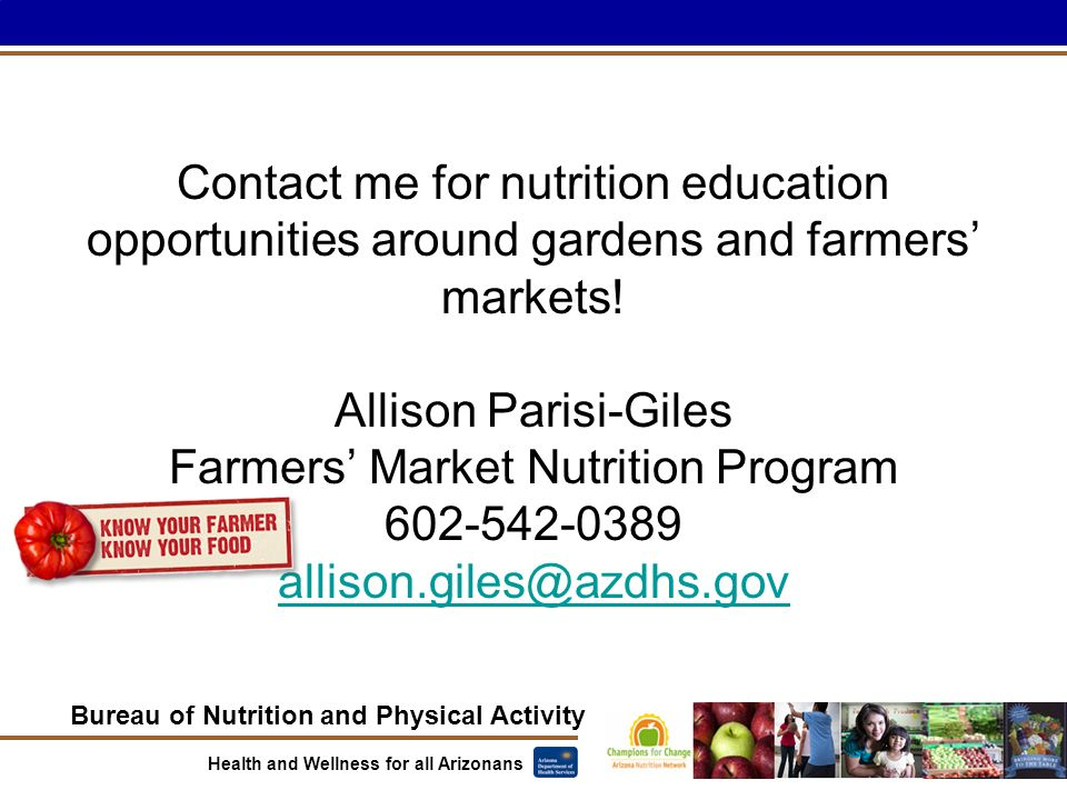 Bureau of Nutrition and Physical Activity Health and Wellness for all Arizonans Contact me for nutrition education opportunities around gardens and farmers' markets.