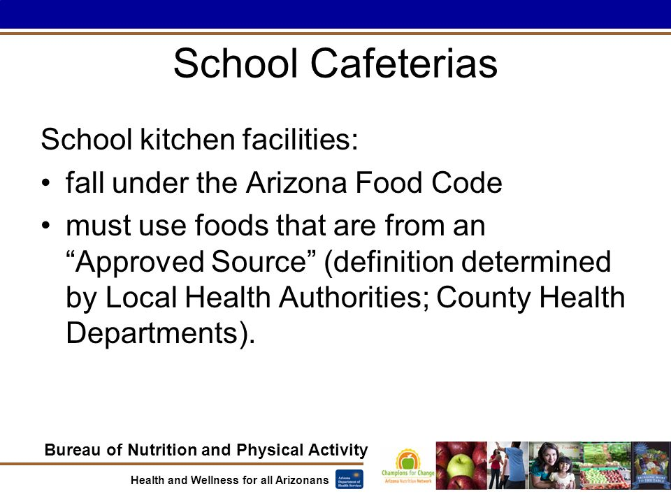 Bureau of Nutrition and Physical Activity Health and Wellness for all Arizonans School Cafeterias School kitchen facilities: fall under the Arizona Food Code must use foods that are from an Approved Source (definition determined by Local Health Authorities; County Health Departments).