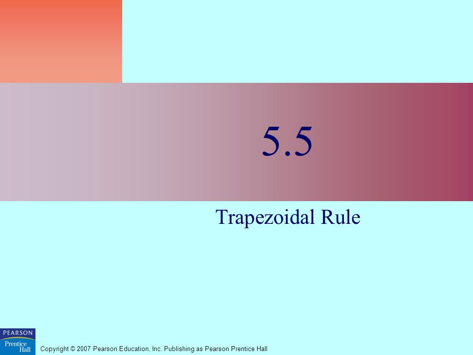 Copyright © 2007 Pearson Education, Inc. Publishing as Pearson Prentice Hall 5.5 Trapezoidal Rule