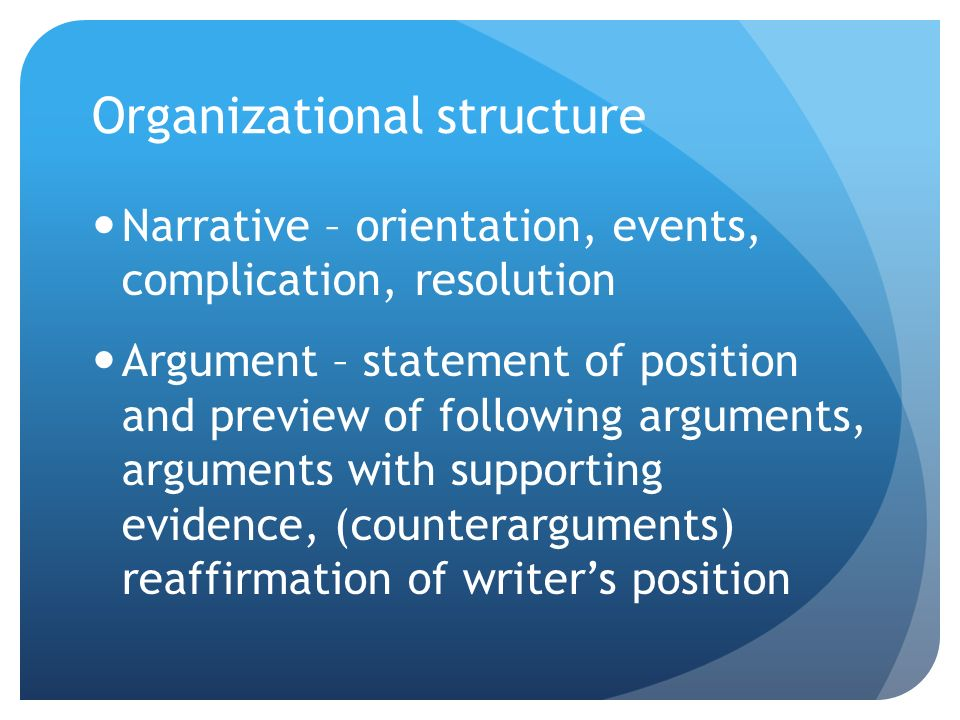 Organizational structure Narrative – orientation, events, complication, resolution Argument – statement of position and preview of following arguments, arguments with supporting evidence, (counterarguments) reaffirmation of writer's position