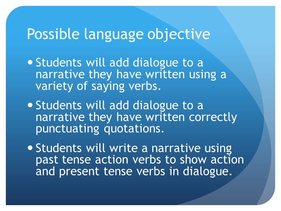 Possible language objective Students will add dialogue to a narrative they have written using a variety of saying verbs.