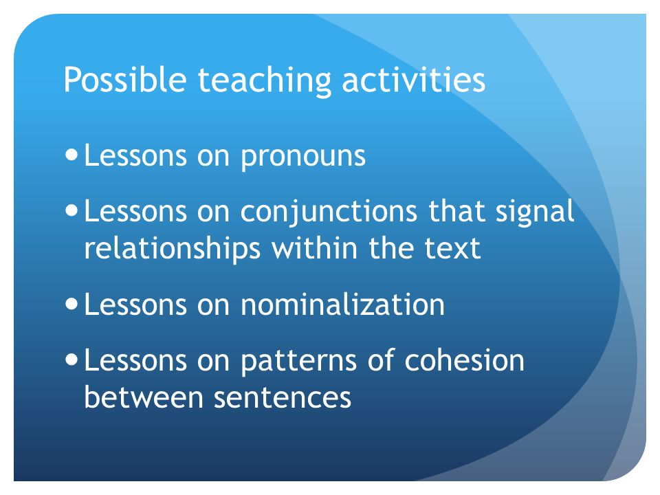 Possible teaching activities Lessons on pronouns Lessons on conjunctions that signal relationships within the text Lessons on nominalization Lessons on patterns of cohesion between sentences