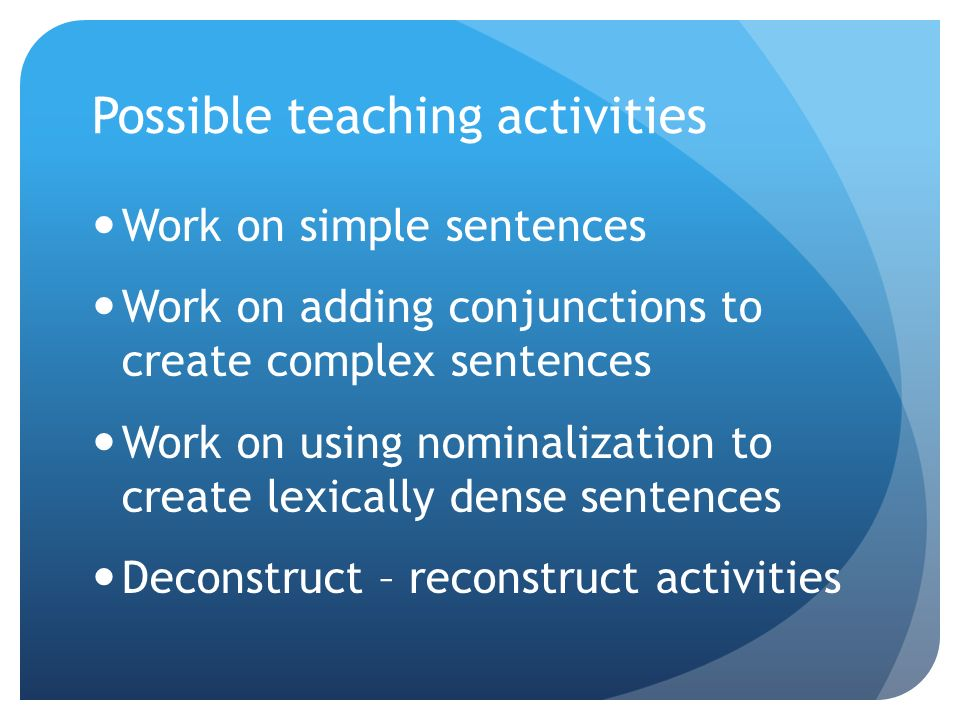 Possible teaching activities Work on simple sentences Work on adding conjunctions to create complex sentences Work on using nominalization to create lexically dense sentences Deconstruct – reconstruct activities