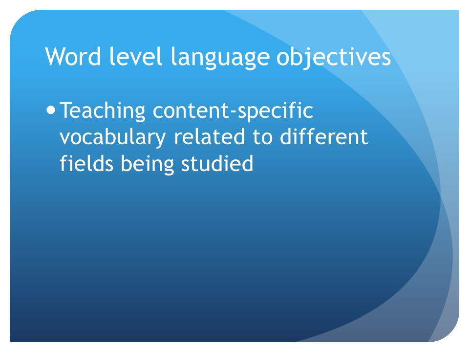 Word level language objectives Teaching content-specific vocabulary related to different fields being studied