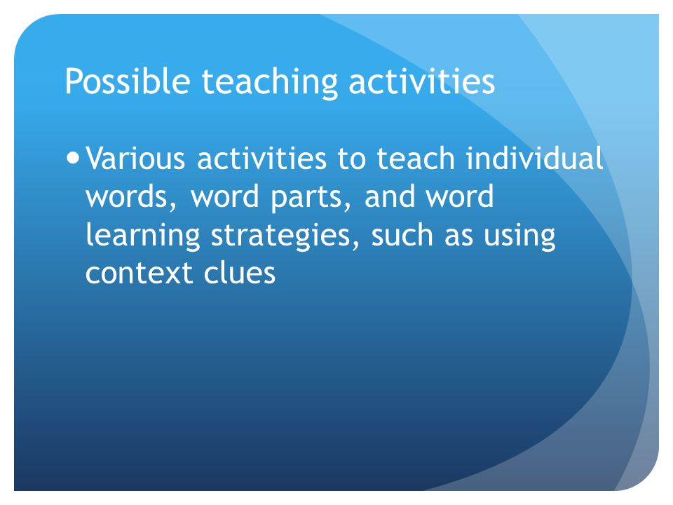 Possible teaching activities Various activities to teach individual words, word parts, and word learning strategies, such as using context clues