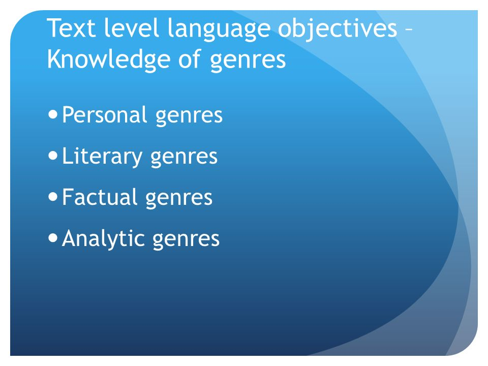 Text level language objectives – Knowledge of genres Personal genres Literary genres Factual genres Analytic genres