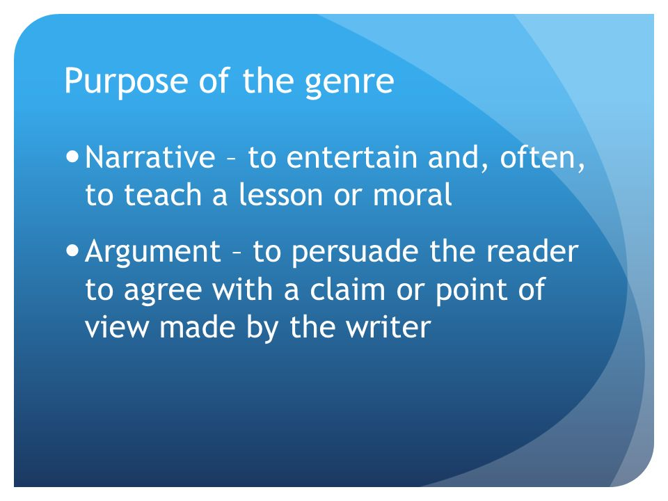 Purpose of the genre Narrative – to entertain and, often, to teach a lesson or moral Argument – to persuade the reader to agree with a claim or point of view made by the writer