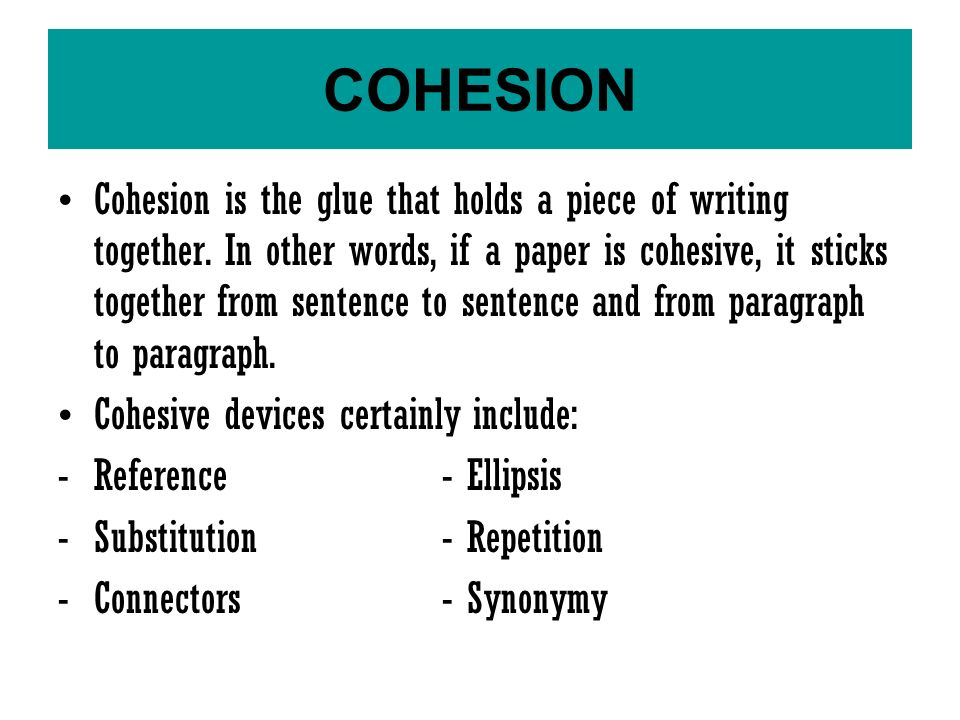 Cohesion is the glue that holds a piece of writing together.