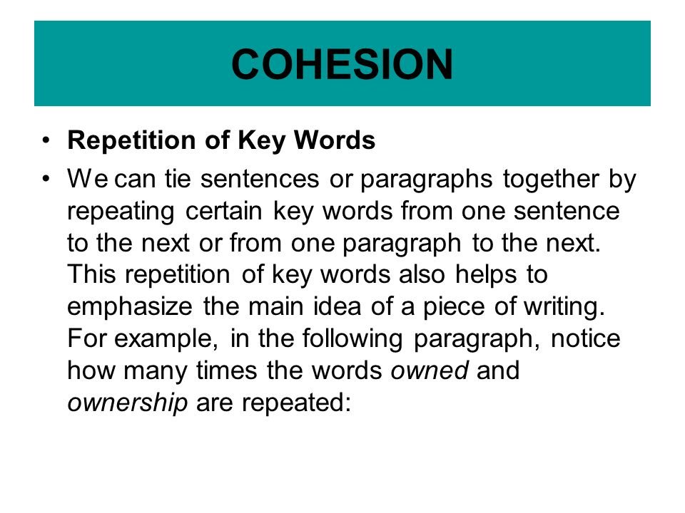 Repetition of Key Words We can tie sentences or paragraphs together by repeating certain key words from one sentence to the next or from one paragraph to the next.