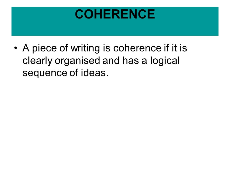 COHERENCE A piece of writing is coherence if it is clearly organised and has a logical sequence of ideas.