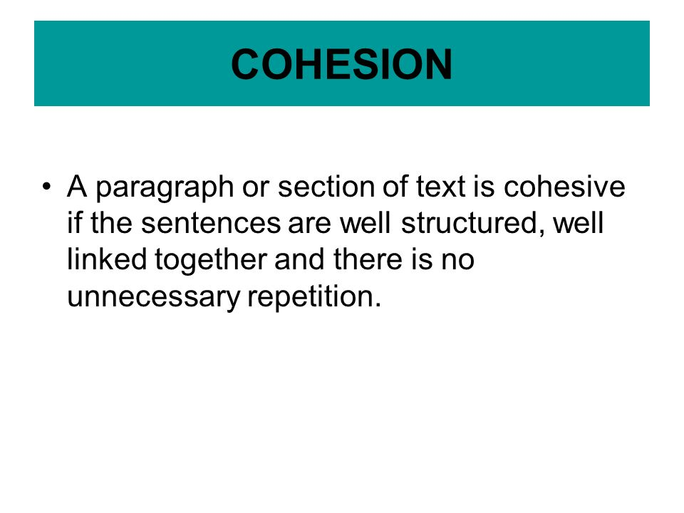 COHESION A paragraph or section of text is cohesive if the sentences are well structured, well linked together and there is no unnecessary repetition.