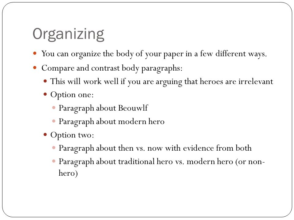 Organizing You can organize the body of your paper in a few different ways.