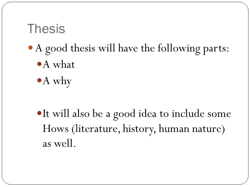 Thesis A good thesis will have the following parts: A what A why It will also be a good idea to include some Hows (literature, history, human nature) as well.