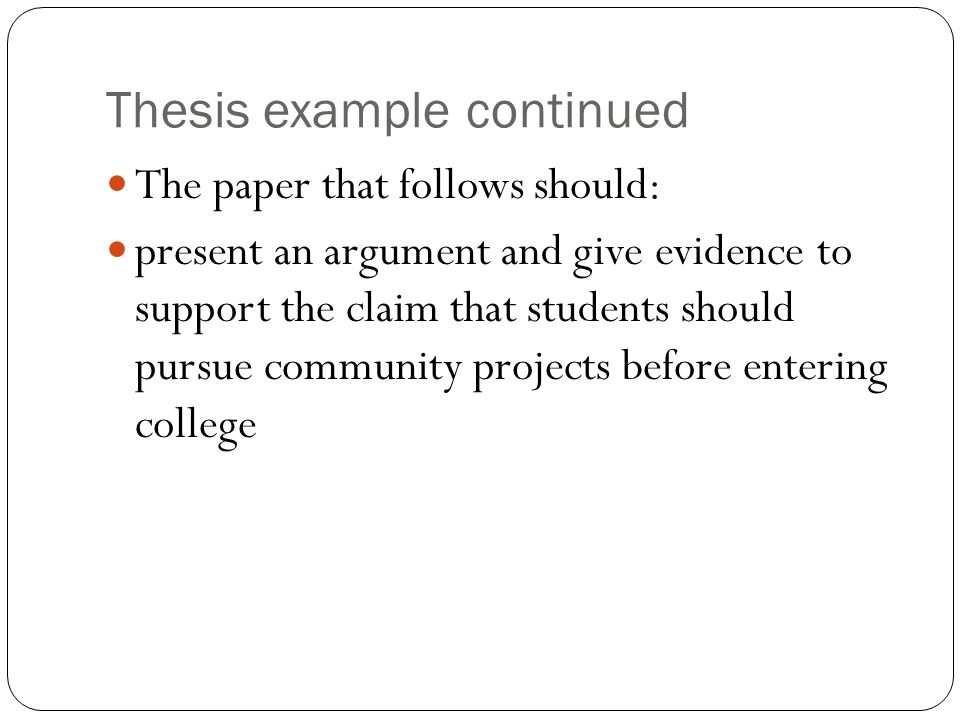 Thesis example continued The paper that follows should: present an argument and give evidence to support the claim that students should pursue community projects before entering college