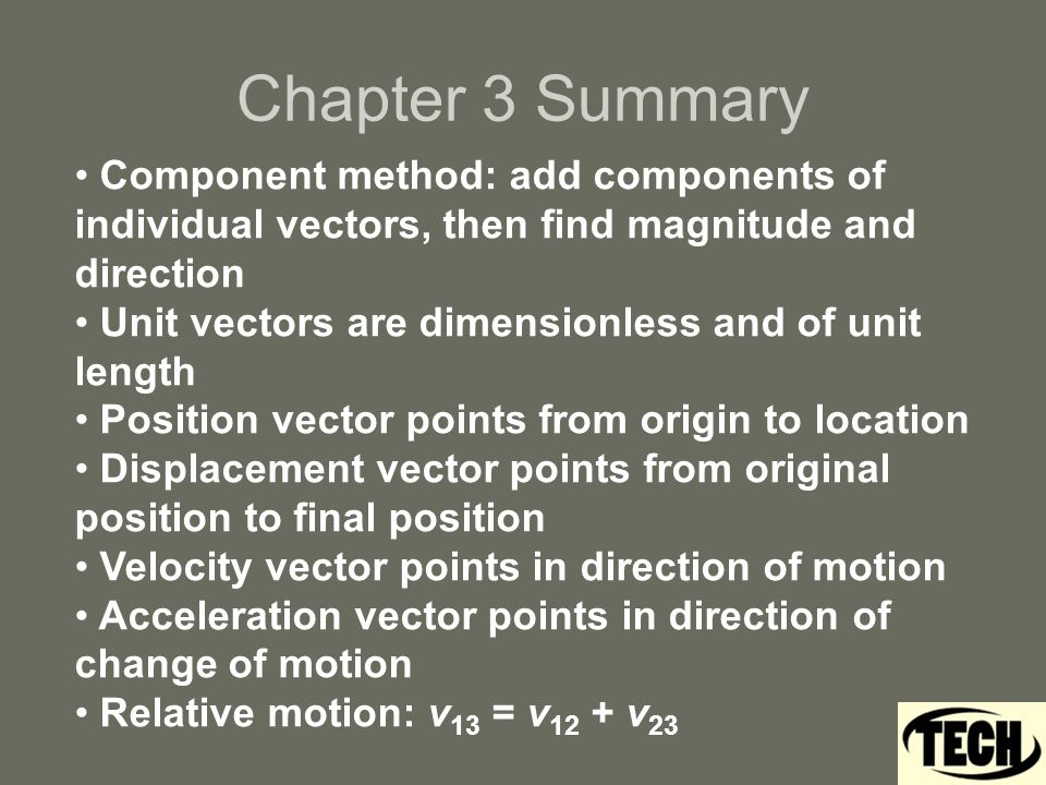 Chapter 3 Summary Component method: add components of individual vectors, then find magnitude and direction Unit vectors are dimensionless and of unit length Position vector points from origin to location Displacement vector points from original position to final position Velocity vector points in direction of motion Acceleration vector points in direction of change of motion Relative motion: v 13 = v 12 + v 23