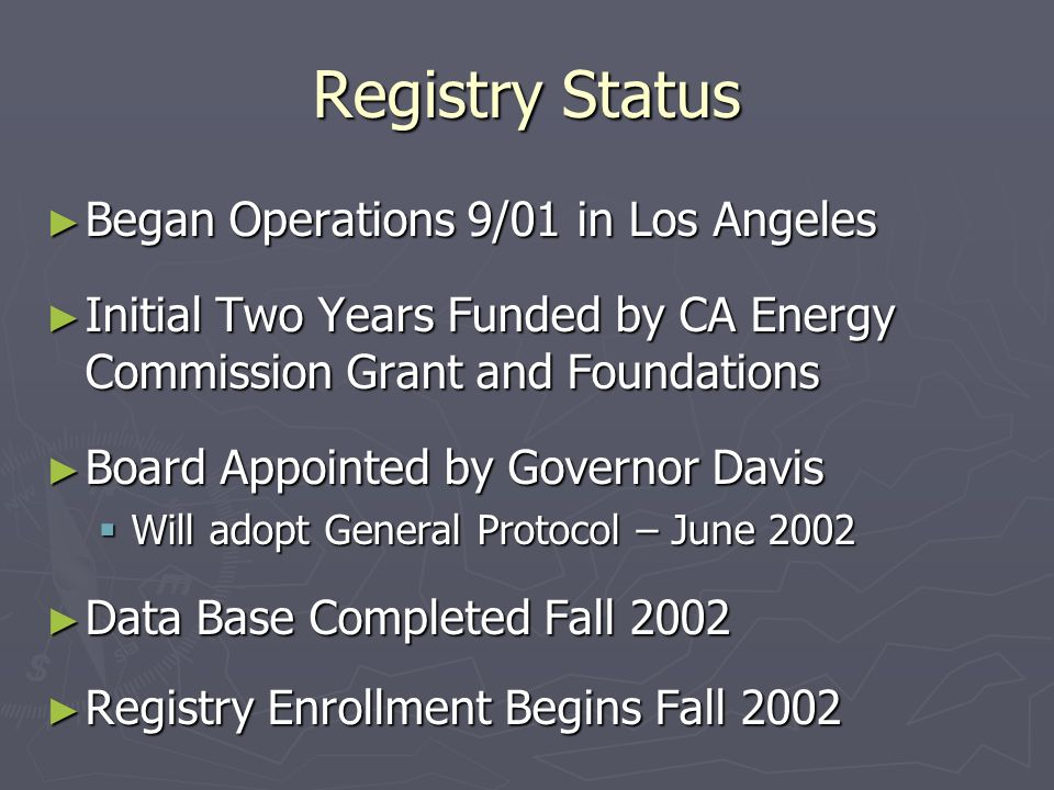 Registry Status ► Began Operations 9/01 in Los Angeles ► Initial Two Years Funded by CA Energy Commission Grant and Foundations ► Board Appointed by Governor Davis  Will adopt General Protocol – June 2002 ► Data Base Completed Fall 2002 ► Registry Enrollment Begins Fall 2002